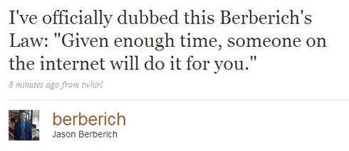 Berberich's Law: Given enough time, someone on the internet will do it for you.